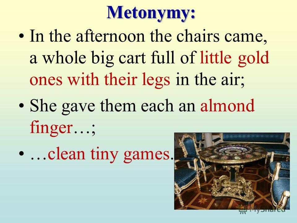 Metonymy: In the afternoon the chairs came, a whole big cart full of little gold ones with their legs in the air; She gave them each an almond finger…; …clean tiny games.