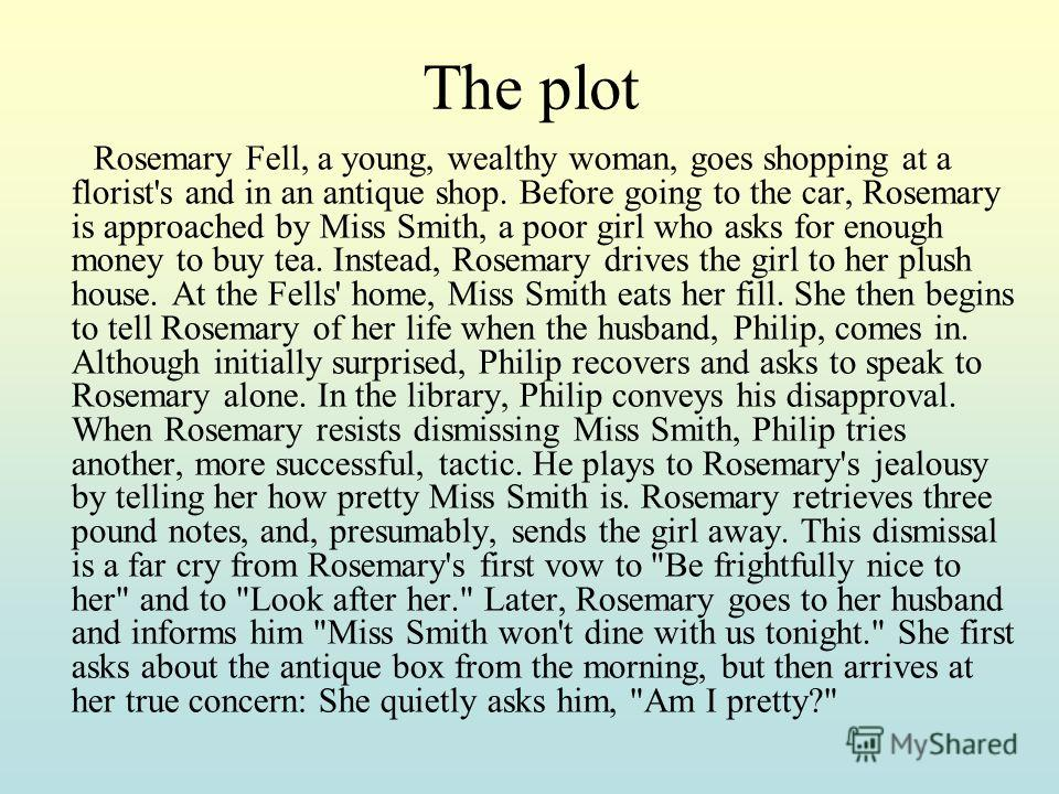 The plot Rosemary Fell, a young, wealthy woman, goes shopping at a florist's and in an antique shop. Before going to the car, Rosemary is approached by Miss Smith, a poor girl who asks for enough money to buy tea. Instead, Rosemary drives the girl to