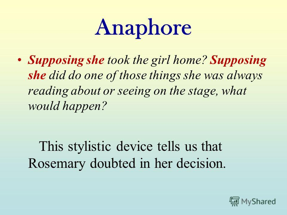 Anaphore Supposing she took the girl home? Supposing she did do one of those things she was always reading about or seeing on the stage, what would happen? This stylistic device tells us that Rosemary doubted in her decision.