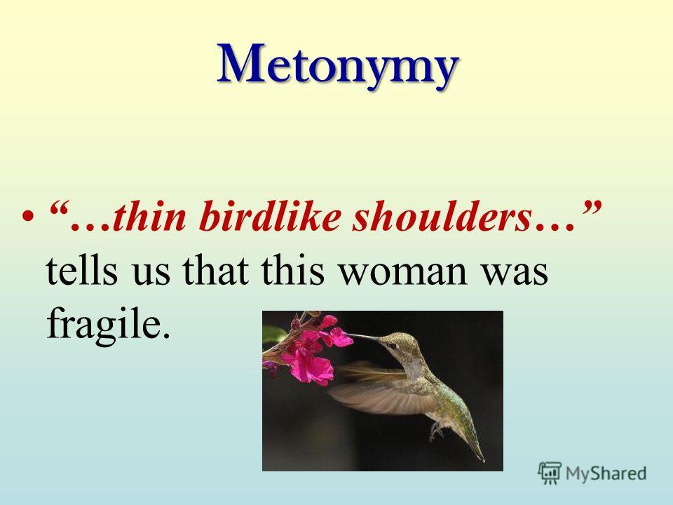Metonymy …thin birdlike shoulders… tells us that this woman was fragile.