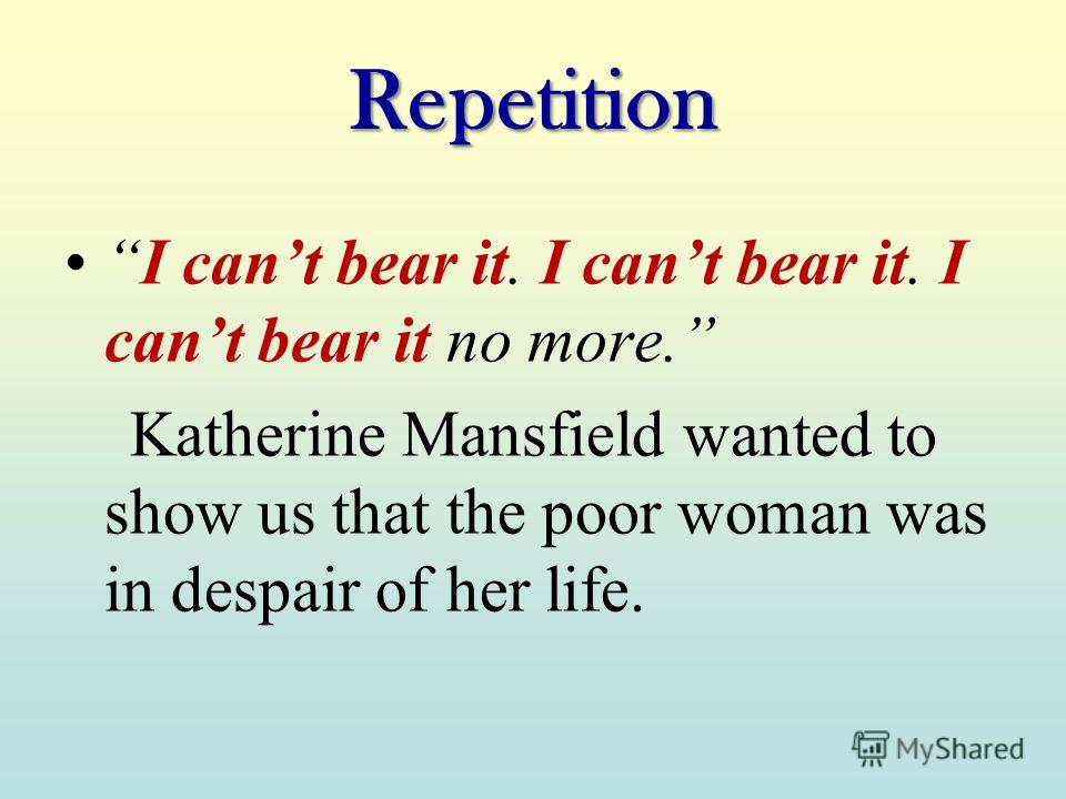 Repetition I cant bear it. I cant bear it. I cant bear it no more. Katherine Mansfield wanted to show us that the poor woman was in despair of her life.