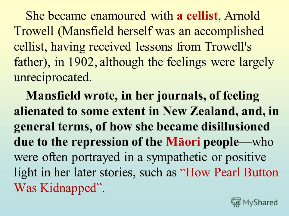 She became enamoured with a cellist, Arnold Trowell (Mansfield herself was an accomplished cellist, having received lessons from Trowell's father), in 1902, although the feelings were largely unreciprocated. Mansfield wrote, in her journals, of feeli