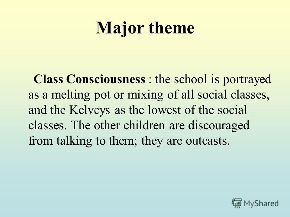 Major theme Class Consciousness : the school is portrayed as a melting pot or mixing of all social classes, and the Kelveys as the lowest of the social classes. The other children are discouraged from talking to them; they are outcasts.