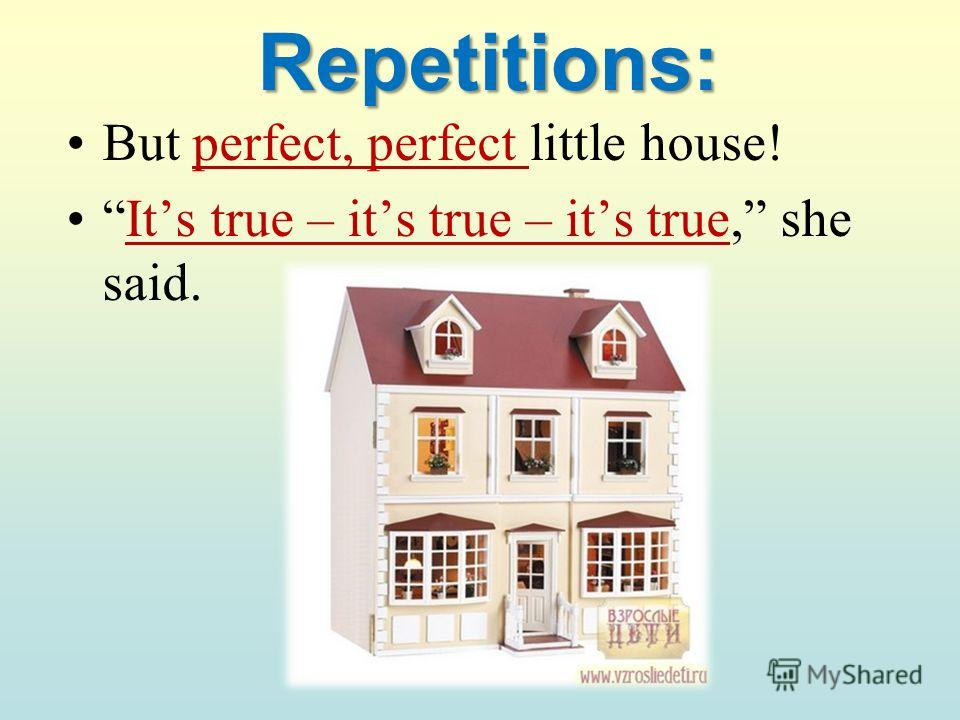 Repetitions: But perfect, perfect little house! Its true – its true – its true, she said.