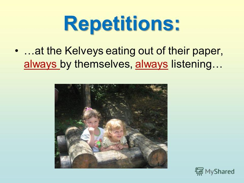Repetitions: …at the Kelveys eating out of their paper, always by themselves, always listening…