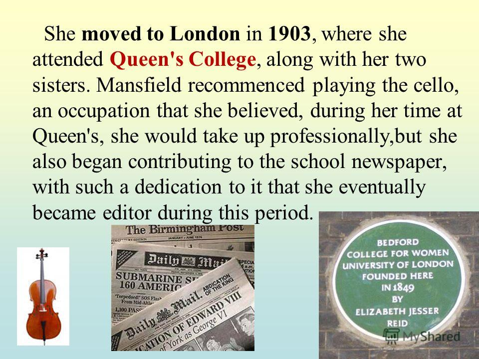 She moved to London in 1903, where she attended Queen's College, along with her two sisters. Mansfield recommenced playing the cello, an occupation that she believed, during her time at Queen's, she would take up professionally,but she also began con