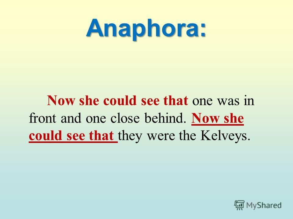 Anaphora: Now she could see that one was in front and one close behind. Now she could see that they were the Kelveys.