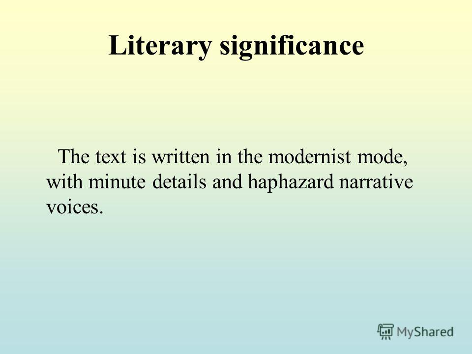 Literary significance The text is written in the modernist mode, with minute details and haphazard narrative voices.