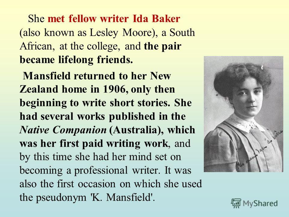 She met fellow writer Ida Baker (also known as Lesley Moore), a South African, at the college, and the pair became lifelong friends. Mansfield returned to her New Zealand home in 1906, only then beginning to write short stories. She had several works