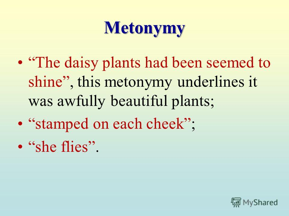 Metonymy The daisy plants had been seemed to shine, this metonymy underlines it was awfully beautiful plants; stamped on each cheek; she flies.
