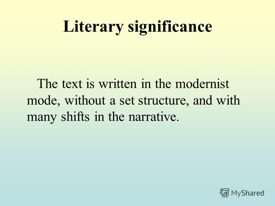 Literary significance The text is written in the modernist mode, without a set structure, and with many shifts in the narrative.