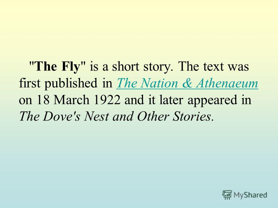 The Fly is a short story. The text was first published in The Nation & Athenaeum on 18 March 1922 and it later appeared in The Dove's Nest and Other Stories.The Nation & Athenaeum