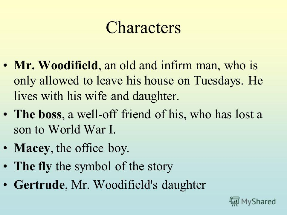 Characters Mr. Woodifield, an old and infirm man, who is only allowed to leave his house on Tuesdays. He lives with his wife and daughter. The boss, a well-off friend of his, who has lost a son to World War I. Macey, the office boy. The fly the symbo
