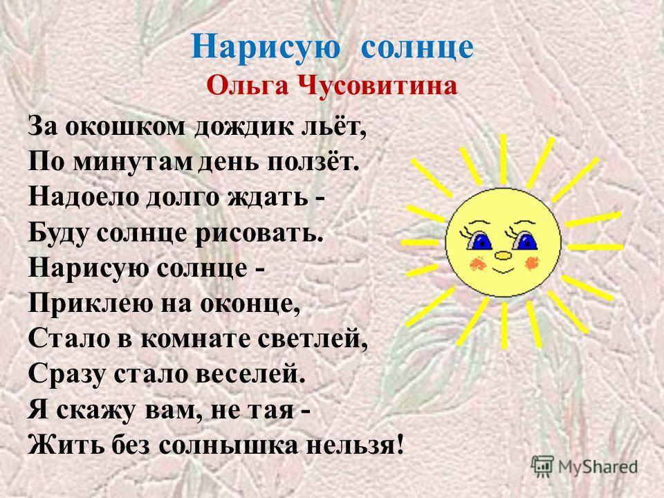 Нарисую солнце Ольга Чусовитина За окошком дождик льёт, По минутам день ползёт. Надоело долго ждать - Буду солнце рисовать. Нарисую солнце - Приклею на оконце, Стало в комнате светлей, Сразу стало веселей. Я скажу вам, не тая - Жить без солнышка нель
