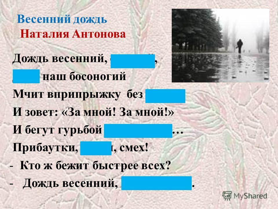 Весенний дождь Наталия Антонова Дождь весенний, озорной, Друг наш босоногий Мчит вприпрыжку без дороги И зовет: «За мной! За мной!» И бегут гурьбой мальчишки… Прибаутки, песни, смех! -Кто ж бежит быстрее всех? - Дождь весенний, Шалунишка.