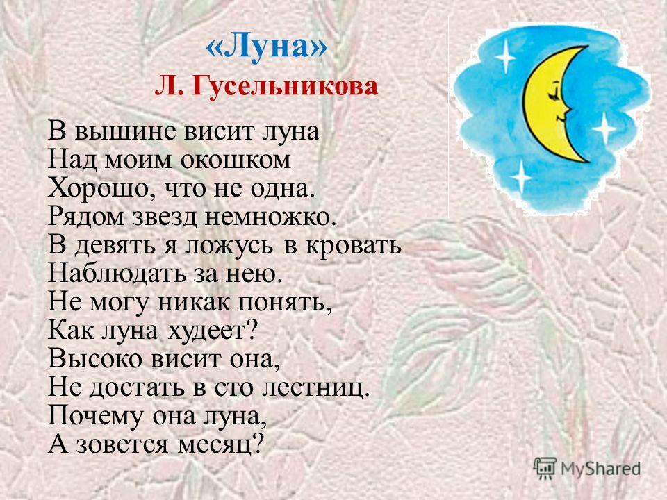 «Луна» Л. Гусельникова В вышине висит луна Над моим окошком Хорошо, что не одна. Рядом звезд немножко. В девять я ложусь в кровать Наблюдать за нею. Не могу никак понять, Как луна худеет? Высоко висит она, Не достать в сто лестниц. Почему она луна, А
