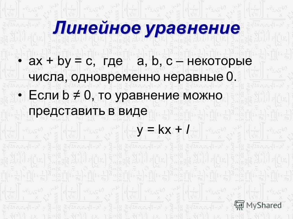 Линейное уравнение ax + by = c, где a, b, c – некоторые числа, одновременно неравные 0. Если b 0, то уравнение можно представить в виде y = kx + l