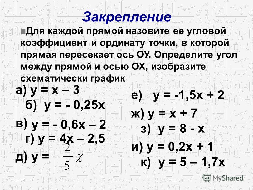Закрепление а) у = х – 3 б) у = - 0,25 х в) г) у = 4 х – 2,5 д) у = е) у = -1,5 х + 2 ж) у = х + 7 з) у = 8 - х и) у = 0,2 х + 1 к) у = 5 – 1,7 х Для каждой прямой назовите ее угловой коэффициент и ординату точки, в которой прямая пересекает ось ОУ.