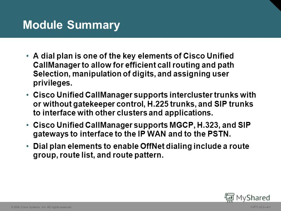 © 2006 Cisco Systems, Inc. All rights reserved. CIPT1 v5.04-1 Module Summary A dial plan is one of the key elements of Cisco Unified CallManager to allow for efficient call routing and path Selection, manipulation of digits, and assigning user privil