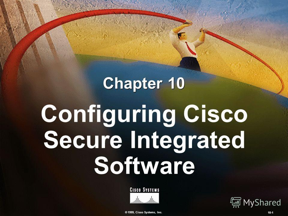 © 1999, Cisco Systems, Inc. 10-1 Configuring Cisco Secure Integrated Software Chapter 10