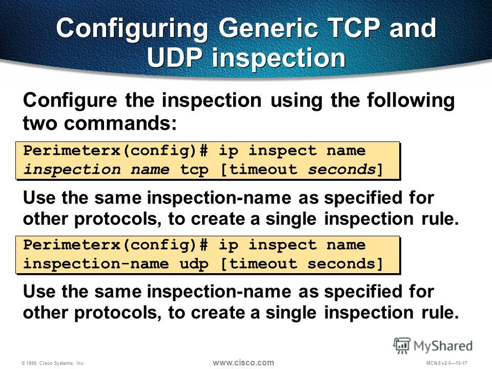 © 1999, Cisco Systems, Inc. www.cisco.com MCNS v2.010-17 Configure the inspection using the following two commands: Perimeterx(config)# ip inspect name inspection name tcp [timeout seconds] Use the same inspection-name as specified for other protocol