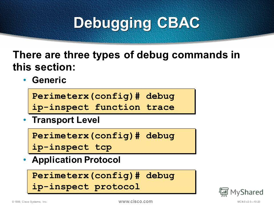 © 1999, Cisco Systems, Inc. www.cisco.com MCNS v2.010-20 Debugging CBAC There are three types of debug commands in this section: Generic Perimeterx(config)# debug ip-inspect function trace Transport Level Perimeterx(config)# debug ip-inspect tcp Appl