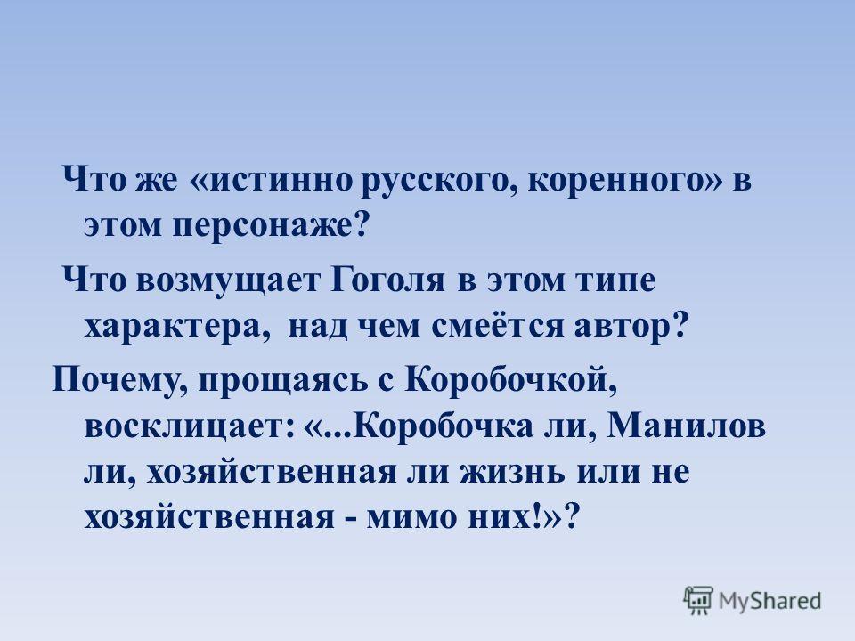 Что же «истинно русского, коренного» в этом персонаже? Что возмущает Гоголя в этом типе характера, над чем смеётся автор? Почему, прощаясь с Коробочкой, восклицает: «...Коробочка ли, Манилов ли, хозяйственная ли жизнь или не хозяйственная - мимо них!