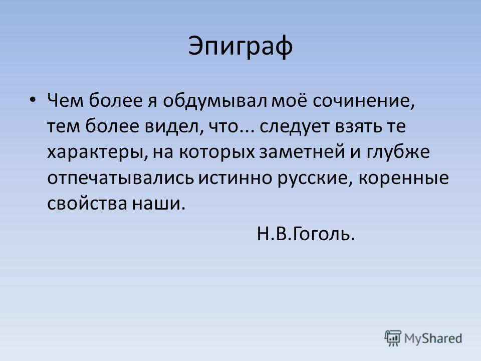 Эпиграф Чем более я обдумывал моё сочинение, тем более видел, что... следует взять те характеры, на которых заметней и глубже отпечатывались истинно русские, коренные свойства наши. Н.В.Гоголь.