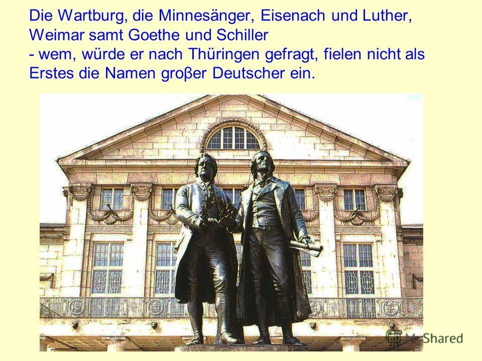 Die Wartburg, die Minnesänger, Eisenach und Luther, Weimar samt Goethe und Schiller - wem, würde er nach Thüringen gefragt, fielen nicht als Erstes die Namen groβer Deutscher ein.