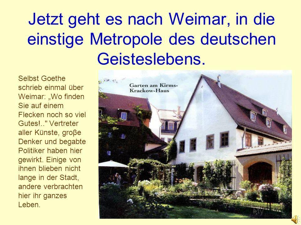 Jetzt geht es nach Weimar, in die einstige Metropole des deutschen Geisteslebens. Selbst Goethe schrieb einmal über Weimar: Wo finden Sie auf einem Flecken noch so viel Gutes!..