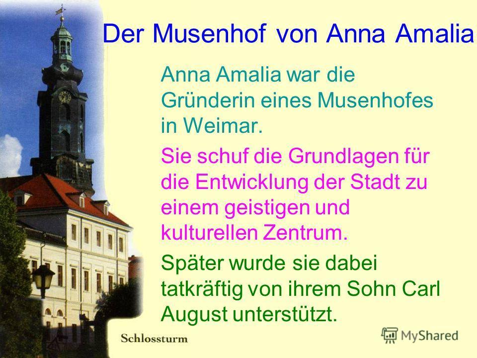 Der Musenhof von Anna Amalia Anna Amalia war die Gründerin eines Musenhofes in Weimar. Sie schuf die Grundlagen für die Entwicklung der Stadt zu einem geistigen und kulturellen Zentrum. Später wurde sie dabei tatkräftig von ihrem Sohn Carl August unt