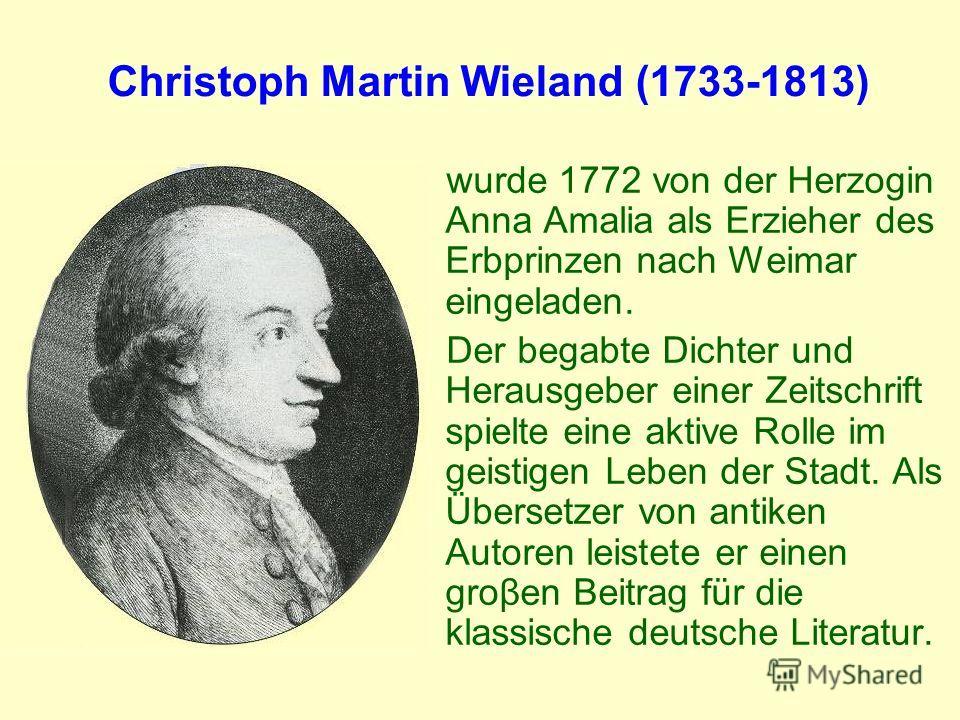 Christoph Martin Wieland (1733-1813) wurde 1772 von der Herzogin Anna Amalia als Erzieher des Erbprinzen nach Weimar eingeladen. Der begabte Dichter und Herausgeber einer Zeitschrift spielte eine aktive Rolle im geistigen Leben der Stadt. Als Überset