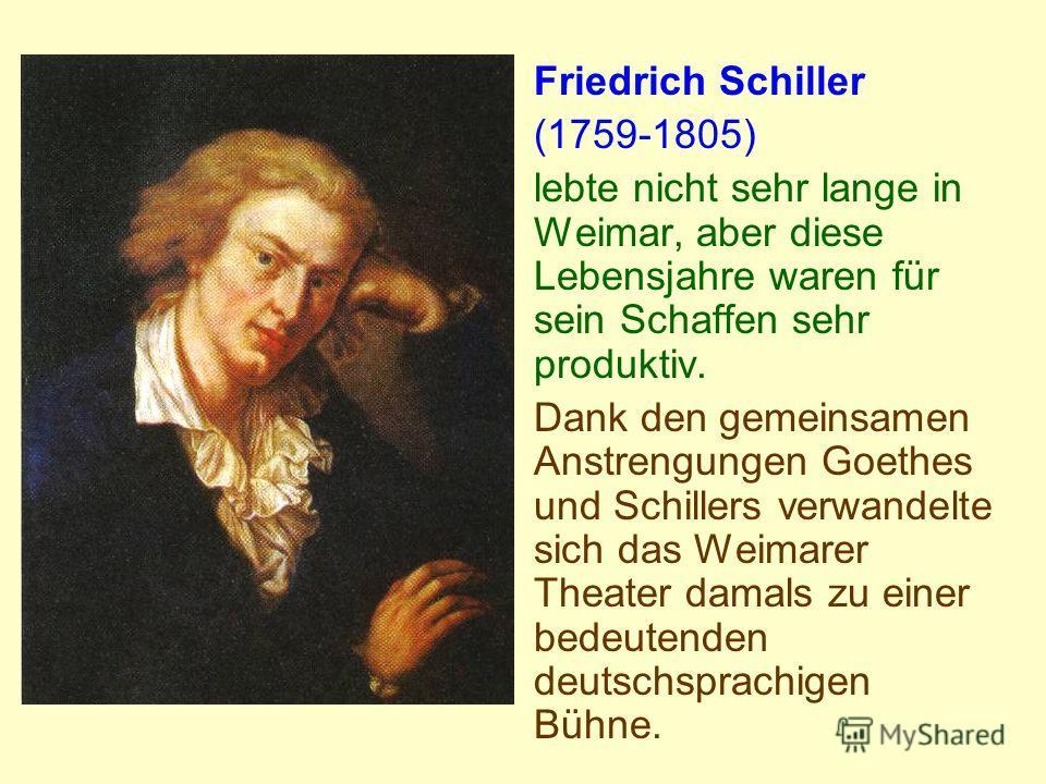 Friedrich Schiller (1759-1805) lebte nicht sehr lange in Weimar, aber diese Lebensjahre waren für sein Schaffen sehr produktiv. Dank den gemeinsamen Anstrengungen Goethes und Schillers verwandelte sich das Weimarer Theater damals zu einer bedeutenden