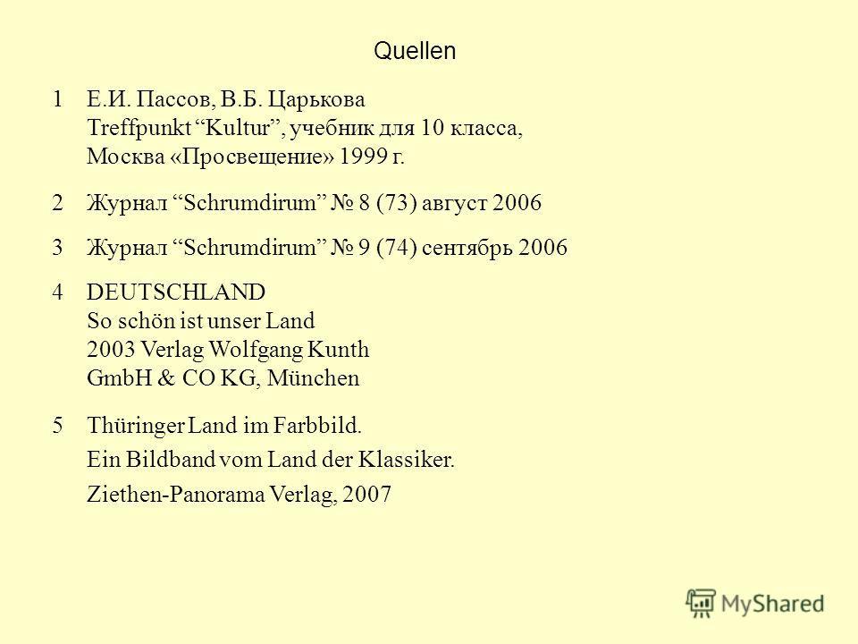 Quellen 1Е.И. Пассов, В.Б. Царькова Treffpunkt Kultur, учебник для 10 класса, Москва «Просвещение» 1999 г. 2Журнал Schrumdirum 8 (73) август 2006 3Журнал Schrumdirum 9 (74) сентябрь 2006 4DEUTSCHLAND So schön ist unser Land 2003 Verlag Wolfgang Kunth