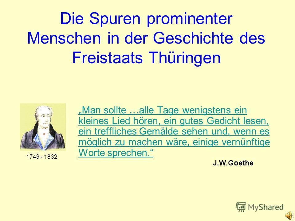 Die Spuren prominenter Menschen in der Geschichte des Freistaats Thüringen Man sollte …alle Tage wenigstens ein kleines Lied hören, ein gutes Gedicht lesen, ein treffliches Gemälde sehen und, wenn es möglich zu machen wäre, einige vernünftige Worte s
