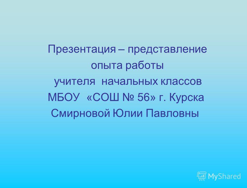 Презентация – представление опыта работы учителя начальных классов МБОУ «СОШ 56» г. Курска Смирновой Юлии Павловны