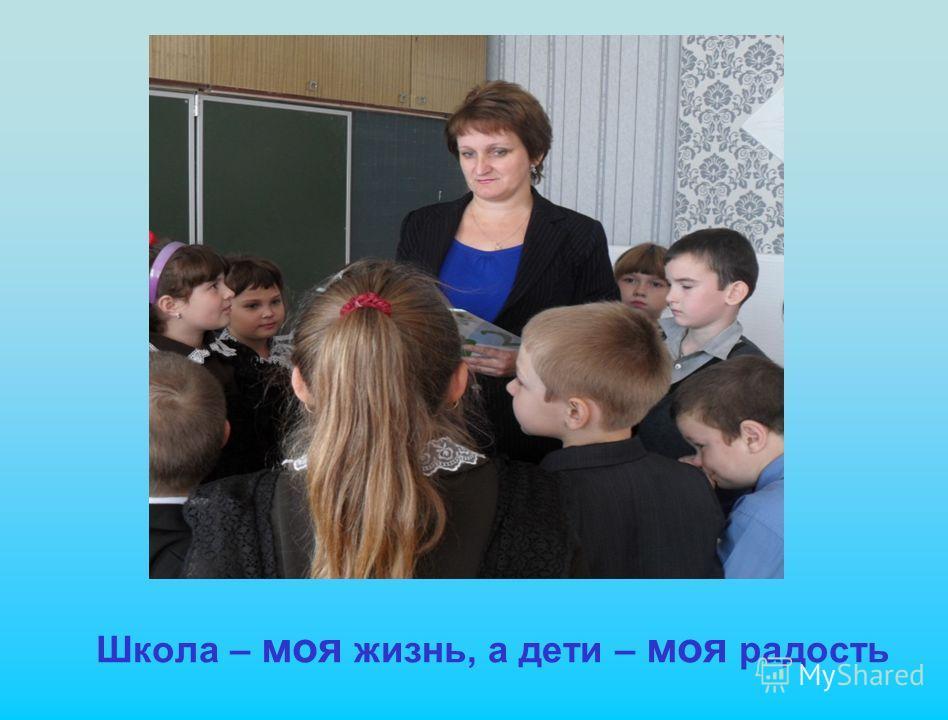 Школа – моя жизнь, а дети – моя радость