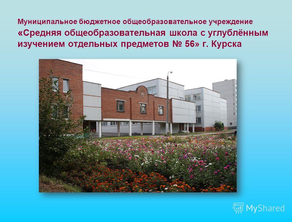 Муниципальное бюджетное общеобразовательное учреждение « Средняя общеобразовательная школа с углублённым изучением отдельных предметов 56» г. Курска
