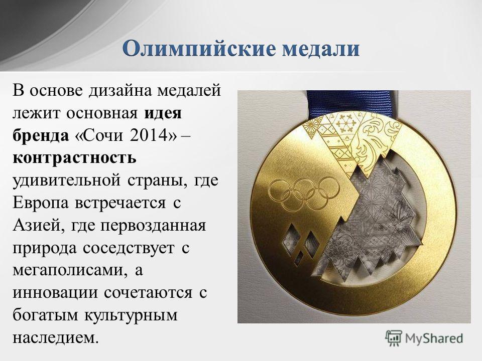 В основе дизайна медалей лежит основная идея бренда «Сочи 2014» – контрастность удивительной страны, где Европа встречается с Азией, где первозданная природа соседствует с мегаполисами, а инновации сочетаются с богатым культурным наследием.