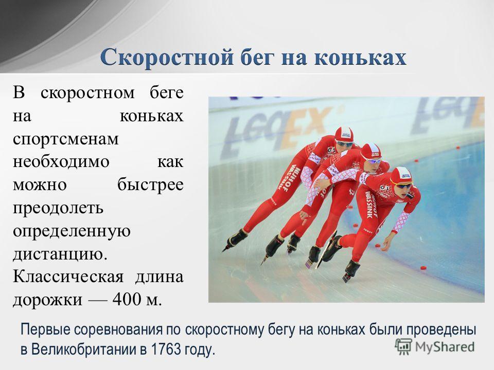 В скоростном беге на коньках спортсменам необходимо как можно быстрее преодолеть определенную дистанцию. Классическая длина дорожки 400 м. Первые соревнования по скоростному бегу на коньках были проведены в Великобритании в 1763 году.