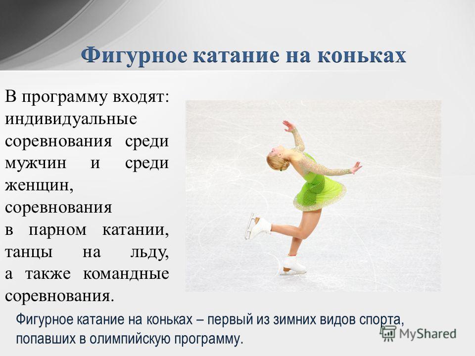 В программу входят: индивидуальные соревнования среди мужчин и среди женщин, соревнования в парном катании, танцы на льду, а также командные соревнования. Фигурное катание на коньках – первый из зимних видов спорта, попавших в олимпийскую программу.