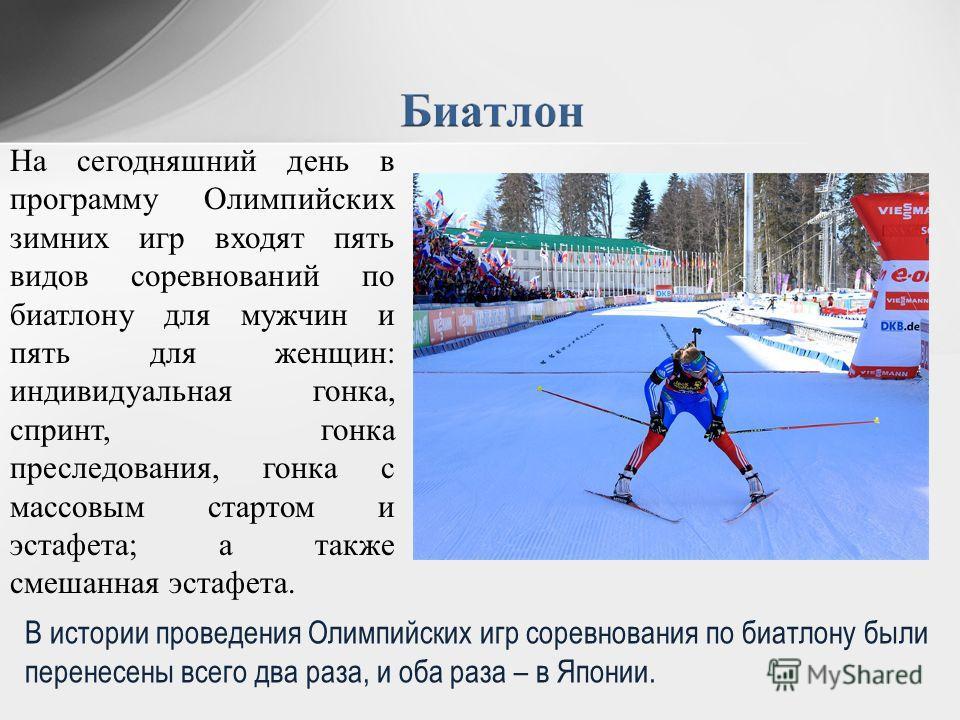 На сегодняшний день в программу Олимпийских зимних игр входят пять видов соревнований по биатлону для мужчин и пять для женщин: индивидуальная гонка, спринт, гонка преследования, гонка с массовым стартом и эстафета; а также смешанная эстафета. В исто