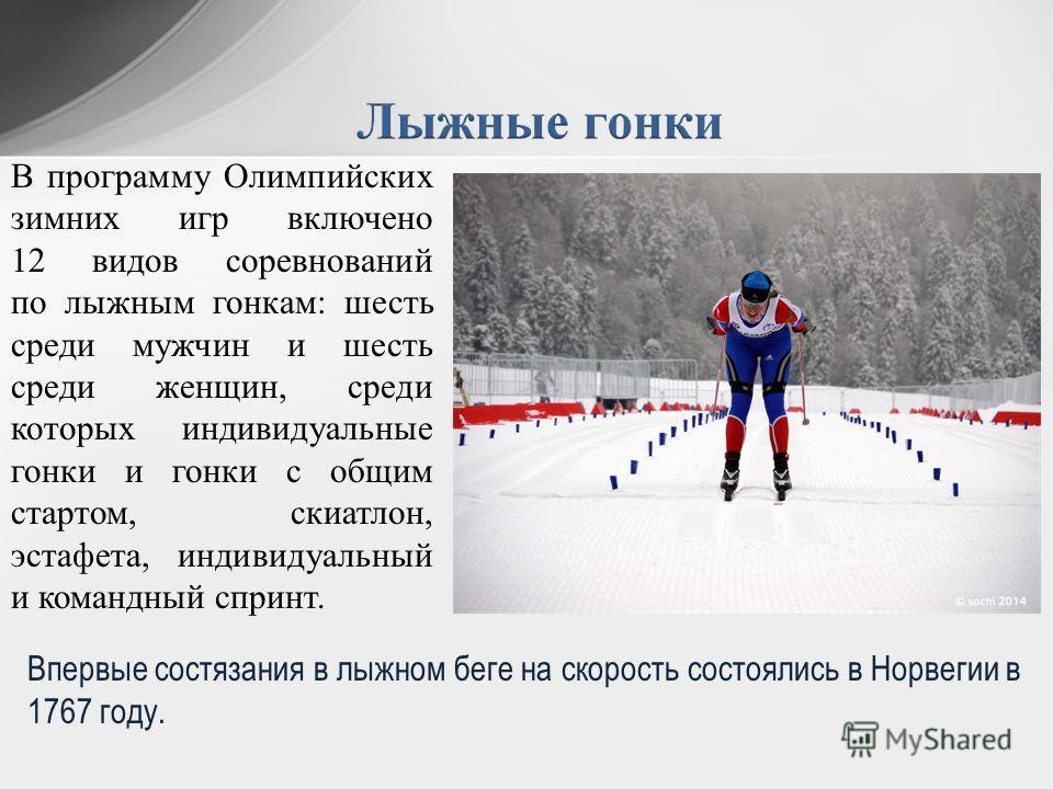 В программу Олимпийских зимних игр включено 12 видов соревнований по лыжным гонкам: шесть среди мужчин и шесть среди женщин, среди которых индивидуальные гонки и гонки с общим стартом, скиатлон, эстафета, индивидуальный и командный спринт. Впервые со