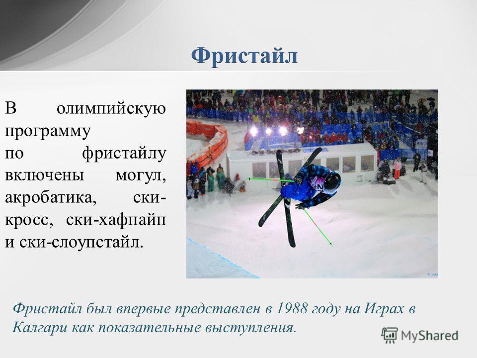 Фристайл был впервые представлен в 1988 году на Играх в Калгари как показательные выступления. В олимпийскую программу по фристайлу включены могул, акробатика, ски- кросс, ски-хафпайп и ски-слоупстайл.