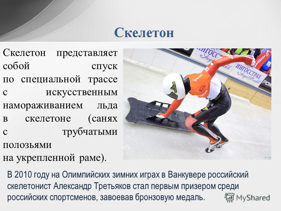 В 2010 году на Олимпийских зимних играх в Ванкувере российский скелетонист Александр Третьяков стал первым призером среди российских спортсменов, завоевав бронзовую медаль. Скелетон представляет собой спуск по специальной трассе с искусственным намор