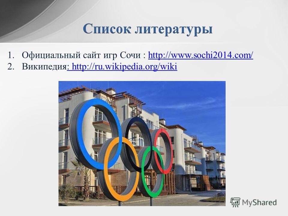 1. Официальный сайт игр Сочи : http://www.sochi2014.com/http://www.sochi2014.com/ 2.Википедия: http://ru.wikipedia.org/wiki: http://ru.wikipedia.org/wiki
