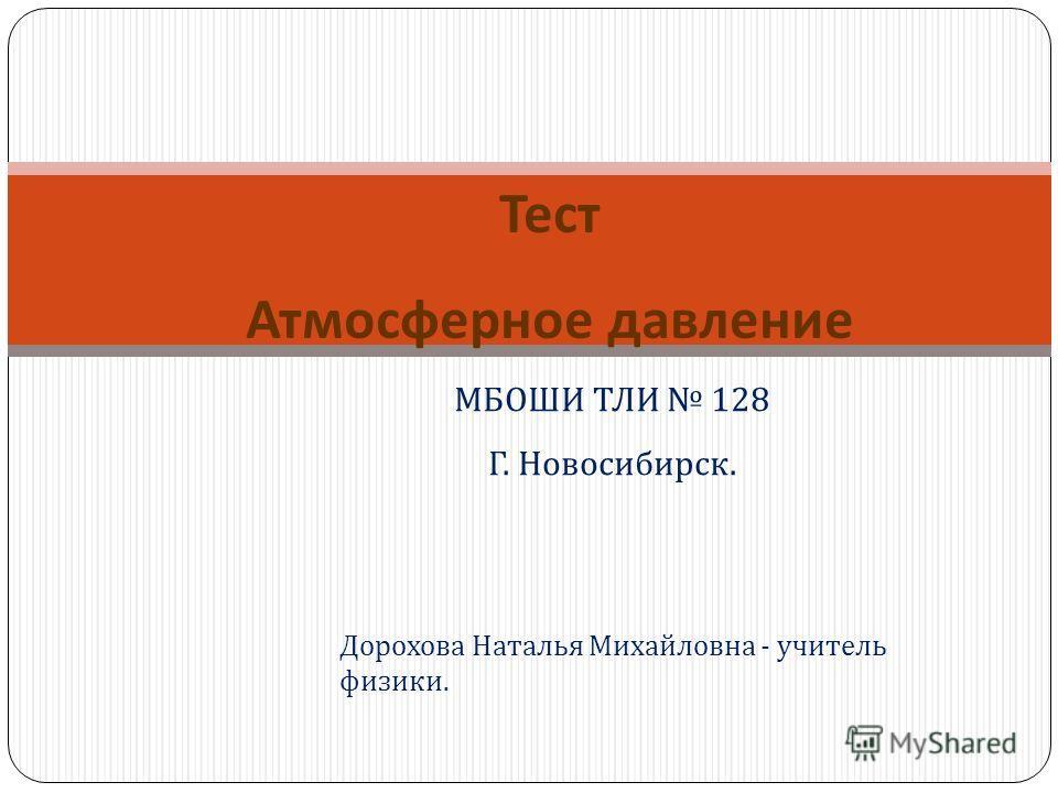 Тест Атмосферное давление Дорохова Наталья Михайловна - учитель физики. МБОШИ ТЛИ 128 Г. Новосибирск.