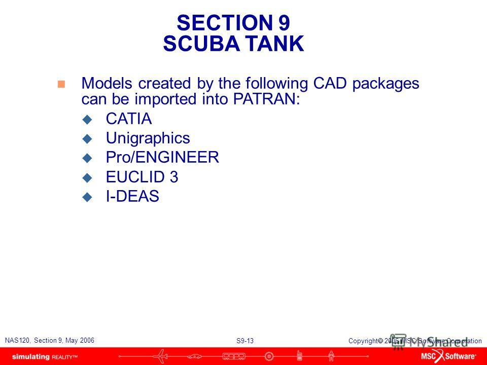 SECTION 9 SCUBA TANK S9-13 NAS120, Section 9, May 2006 Copyright 2006 MSC.Software Corporation n Models created by the following CAD packages can be imported into PATRAN: u CATIA u Unigraphics u Pro/ENGINEER u EUCLID 3 u I-DEAS