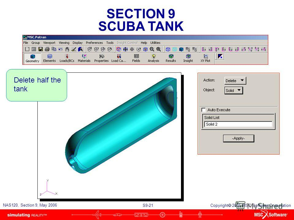 SECTION 9 SCUBA TANK S9-21 NAS120, Section 9, May 2006 Copyright 2006 MSC.Software Corporation Delete half the tank