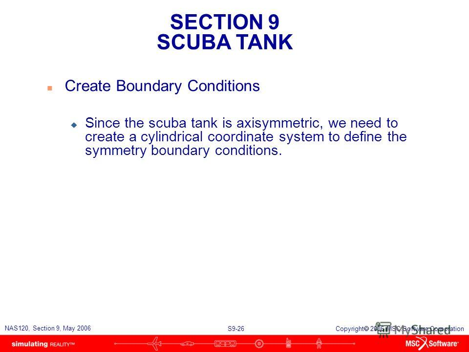 SECTION 9 SCUBA TANK S9-26 NAS120, Section 9, May 2006 Copyright 2006 MSC.Software Corporation n Create Boundary Conditions u Since the scuba tank is axisymmetric, we need to create a cylindrical coordinate system to define the symmetry boundary cond
